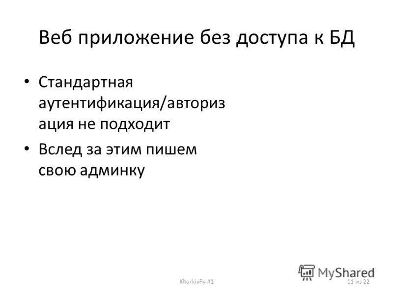 Веб приложение без доступа к БД Стандартная аутентификация/авториз ация не подходит Вслед за этим пишем свою админку KharkivPy #111 из 22