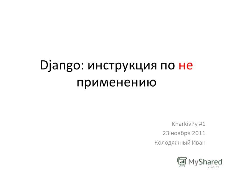 Django: инструкция по не применению KharkivPy #1 23 ноября 2011 Колодяжный Иван 2 из 21