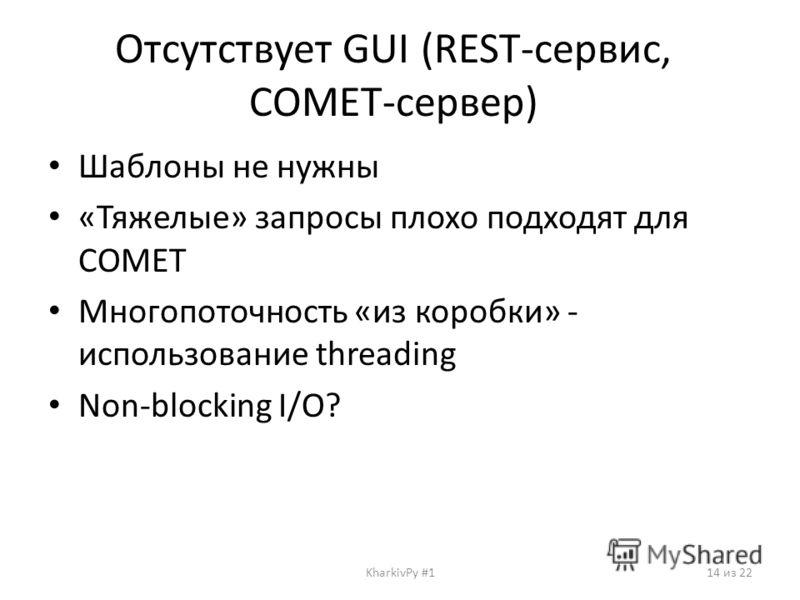 Отсутствует GUI (REST-сервис, COMET-сервер) Шаблоны не нужны «Тяжелые» запросы плохо подходят для COMET Многопоточность «из коробки» - использование threading Non-blocking I/O? KharkivPy #114 из 22