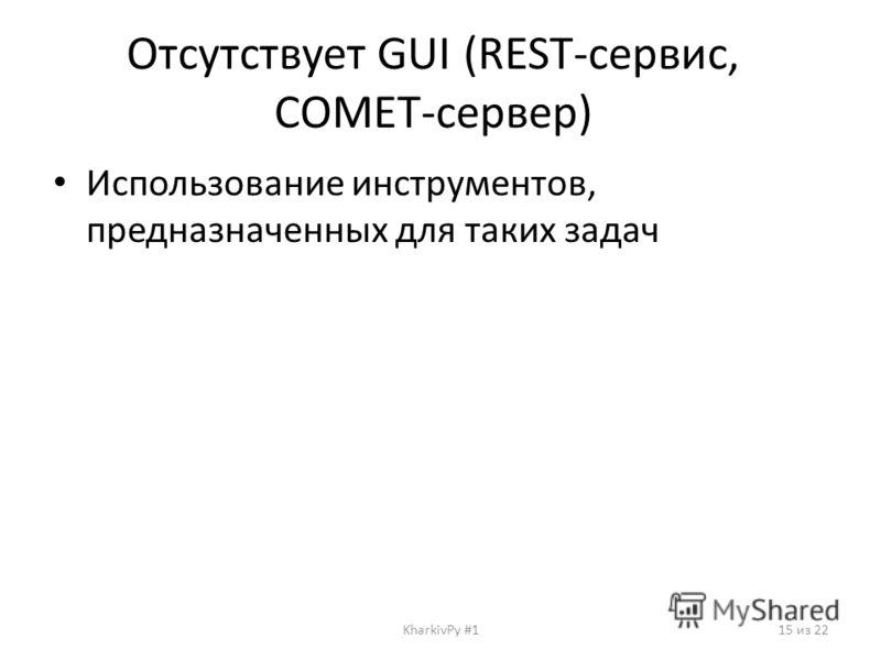 Отсутствует GUI (REST-сервис, COMET-сервер) Использование инструментов, предназначенных для таких задач KharkivPy #115 из 22