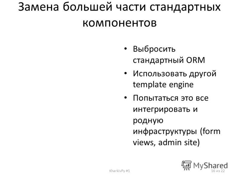 Замена большей части стандартных компонентов Выбросить стандартный ORM Использовать другой template engine Попытаться это все интегрировать и родную инфраструктуры (form views, admin site) KharkivPy #116 из 22