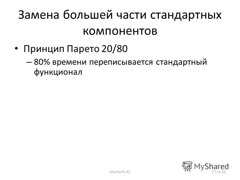 Принцип Парето 20/80 – 80% времени переписывается стандартный функционал Замена большей части стандартных компонентов KharkivPy #117 из 22