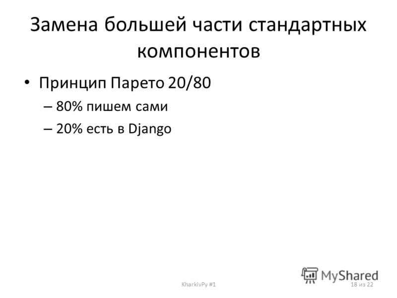 Замена большей части стандартных компонентов Принцип Парето 20/80 – 80% пишем сами – 20% есть в Django KharkivPy #118 из 22