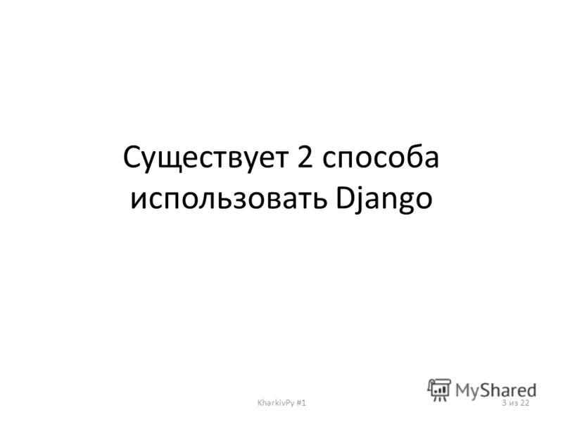 Существует 2 способа использовать Django KharkivPy #13 из 22