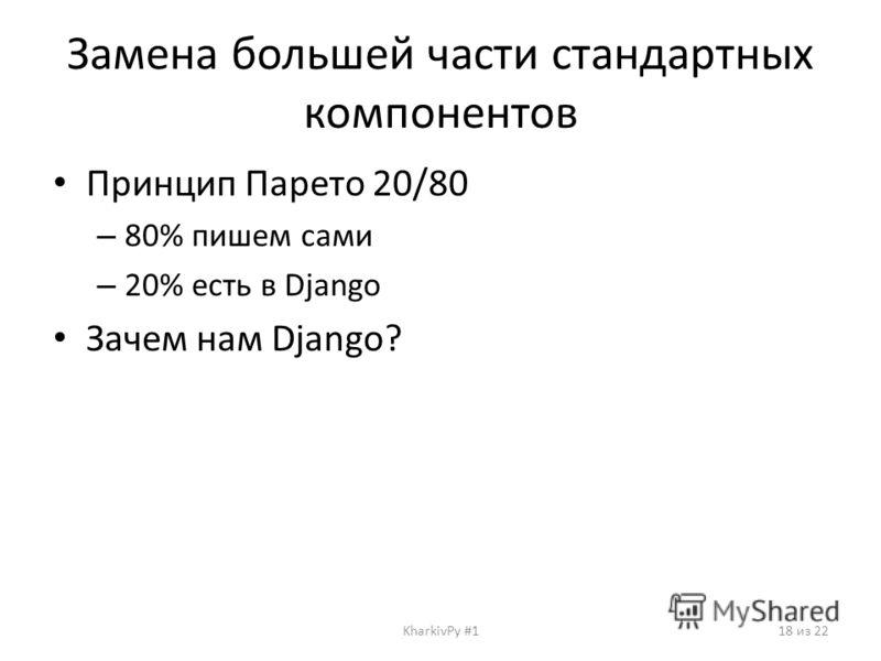 Замена большей части стандартных компонентов Принцип Парето 20/80 – 80% пишем сами – 20% есть в Django Зачем нам Django? KharkivPy #118 из 22