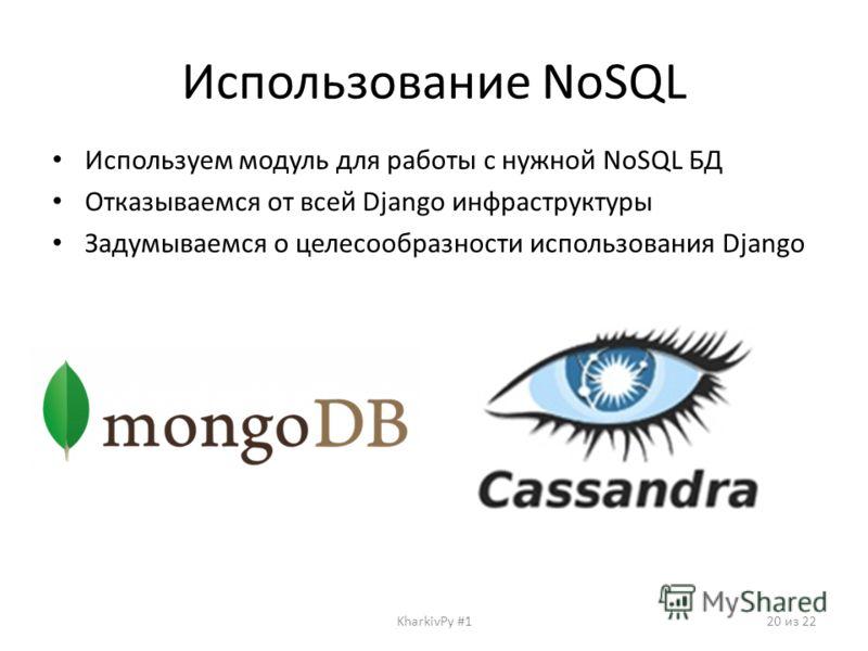 Использование NoSQL Используем модуль для работы с нужной NoSQL БД Отказываемся от всей Django инфраструктуры Задумываемся о целесообразности использования Django KharkivPy #120 из 22