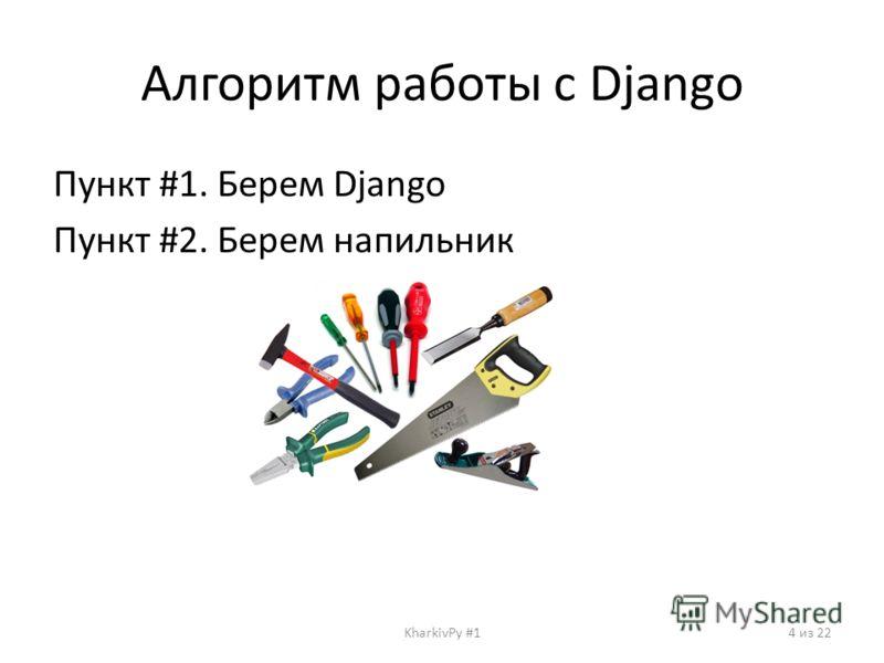 Алгоритм работы с Django Пункт #1. Берем Django Пункт #2. Берем напильник KharkivPy #14 из 22