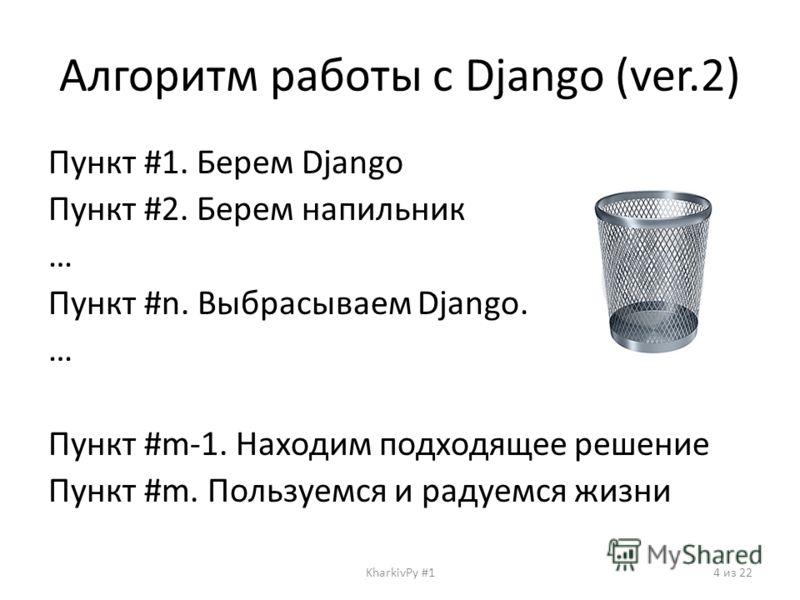 Алгоритм работы с Django (ver.2) Пункт #1. Берем Django Пункт #2. Берем напильник … Пункт #n. Выбрасываем Django. … Пункт #m-1. Находим подходящее решение Пункт #m. Пользуемcя и радуемся жизни KharkivPy #14 из 22