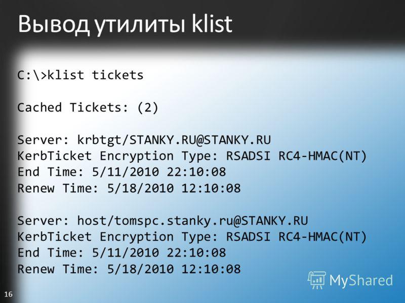 16 Вывод утилиты klist C:\>klist tickets Cached Tickets: (2) Server: krbtgt/STANKY.RU@STANKY.RU KerbTicket Encryption Type: RSADSI RC4-HMAC(NT) End Time: 5/11/2010 22:10:08 Renew Time: 5/18/2010 12:10:08 Server: host/tomspc.stanky.ru@STANKY.RU KerbTi