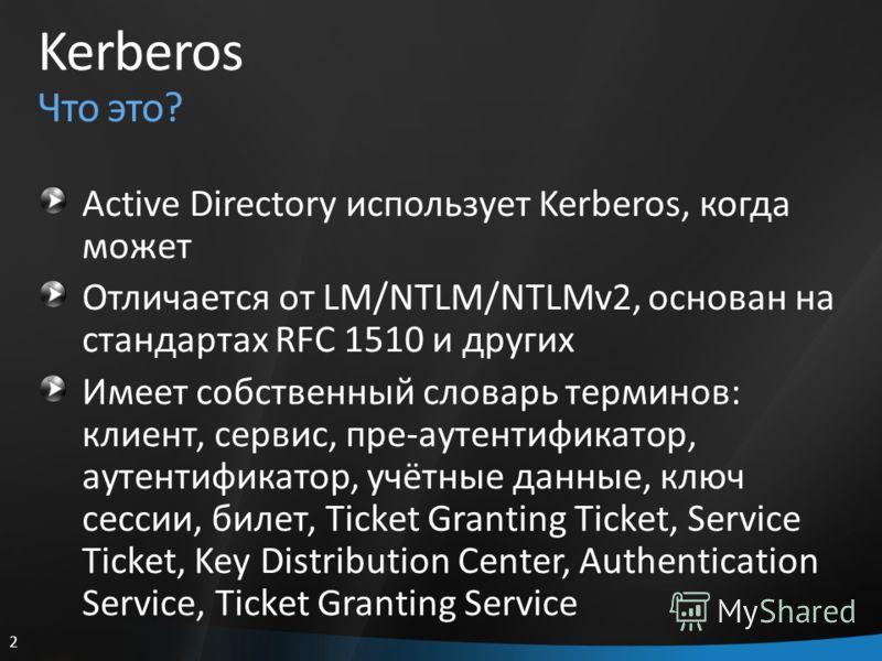 2 Kerberos Что это? Active Directory использует Kerberos, когда может Отличается от LM/NTLM/NTLMv2, основан на стандартах RFC 1510 и других Имеет собственный словарь терминов: клиент, сервис, пре-аутентификатор, аутентификатор, учётные данные, ключ с