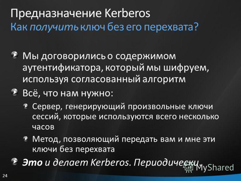24 Предназначение Kerberos Как получить ключ без его перехвата? Мы договорились о содержимом аутентификатора, который мы шифруем, используя согласованный алгоритм Всё, что нам нужно: Сервер, генерирующий произвольные ключи сессий, которые используютс