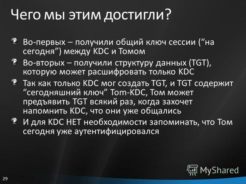 29 Чего мы этим достигли? Во-первых – получили общий ключ сессии (на сегодня) между KDC и Томом Во-вторых – получили структуру данных (TGT), которую может расшифровать только KDC Так как только KDC мог создать TGT, и TGT содержитсегодняшний ключ Tom-