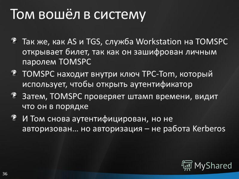 36 Том вошёл в систему Так же, как AS и TGS, служба Workstation на TOMSPC открывает билет, так как он зашифрован личным паролем TOMSPC TOMSPC находит внутри ключ TPC-Tom, который использует, чтобы открыть аутентификатор Затем, TOMSPC проверяет штамп