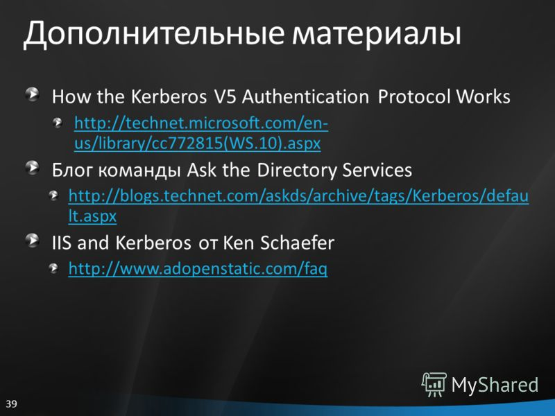 39 Дополнительные материалы How the Kerberos V5 Authentication Protocol Works http://technet.microsoft.com/en- us/library/cc772815(WS.10).aspx Блог команды Ask the Directory Services http://blogs.technet.com/askds/archive/tags/Kerberos/defau lt.aspx