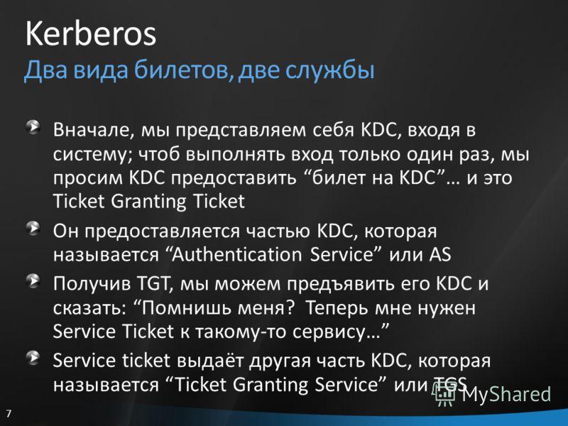 7 Kerberos Два вида билетов, две службы Вначале, мы представляем себя KDC, входя в систему; чтоб выполнять вход только один раз, мы просим KDC предоставить билет на KDC… и это Ticket Granting Ticket Он предоставляется частью KDC, которая называется A