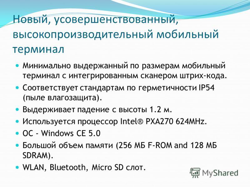 Новый, усовершенствованный, высокопроизводительный мобильный терминал Минимально выдержанный по размерам мобильный терминал с интегрированным сканером штрих-кода. Соответствует стандартам по герметичности IP54 (пыле влагозащита). Выдерживает падение
