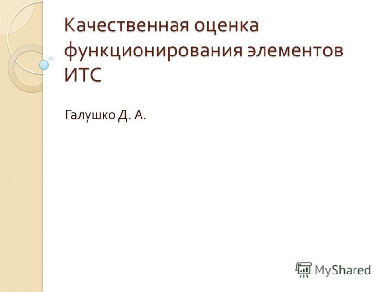 Качественная оценка функционирования элементов ИТС Галушко Д. А.