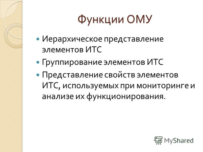 Функции ОМУ Иерархическое представление элементов ИТС Группирование элементов ИТС Представление свойств элементов ИТС, используемых при мониторинге и анализе их функционирования.