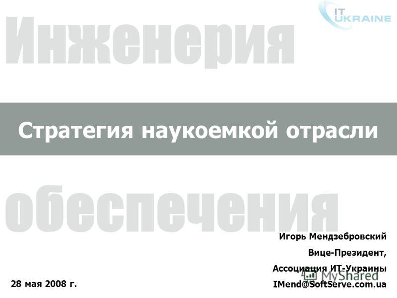 Инженерия программного обеспечения 28 мая 2008 г. Игорь Мендзебровский Вице-Президент, Ассоциация ИТ-Украины IMend@SoftServe.com.ua Стратегия наукоемкой отрасли