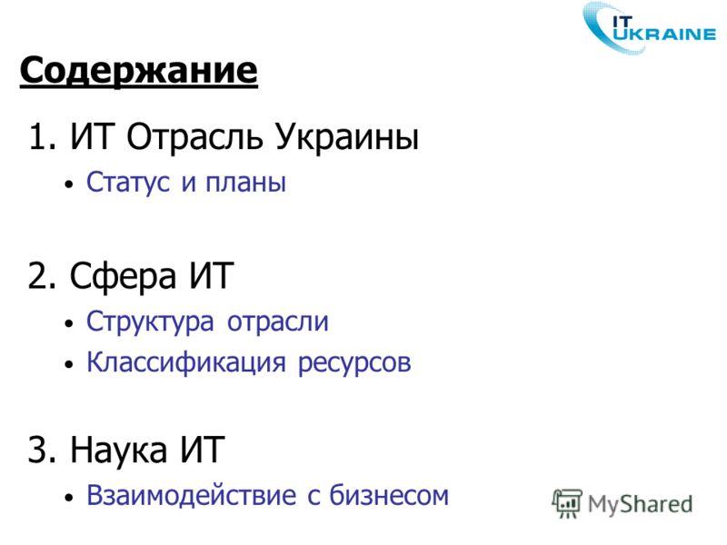 1. ИТ Отрасль Украины Статус и планы 2. Сфера ИТ Структура отрасли Классификация ресурсов 3. Наука ИТ Взаимодействие с бизнесом Содержание