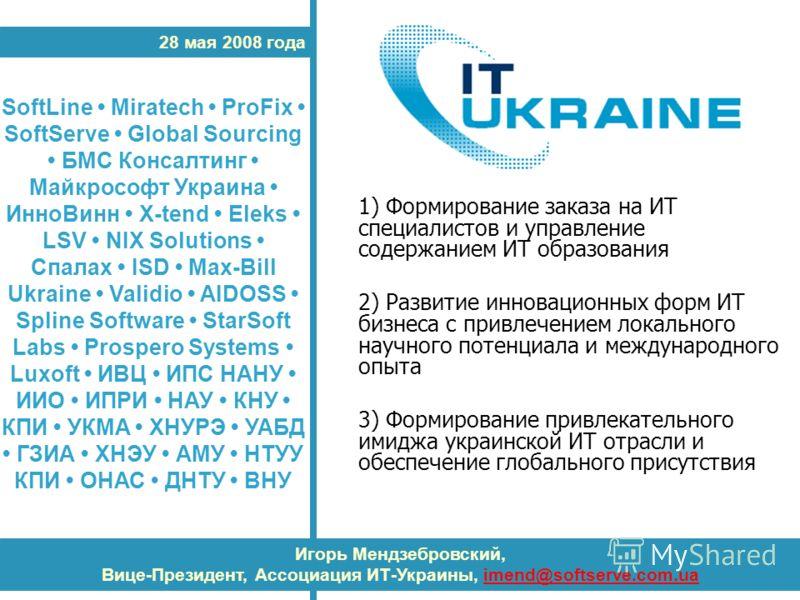 28 мая 2008 года Игорь Мендзебровский, Вице-Президент, Ассоциация ИТ-Украины, imend@softserve.com.uaimend@softserve.com.ua SoftLine Miratech ProFix SoftServe Global Sourcing БМС Консалтинг Майкрософт Украина ИнноВинн X-tend Eleks LSV NIX Solutions Сп