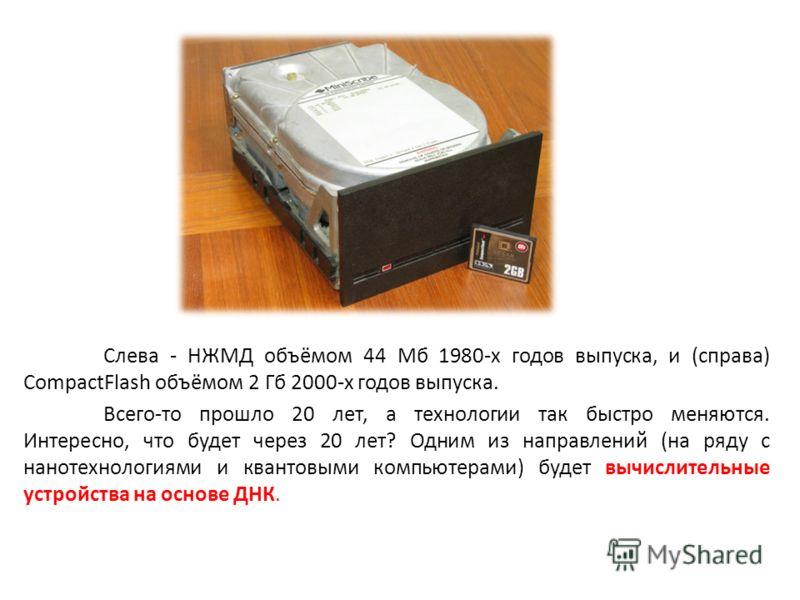 Слева - НЖМД объёмом 44 Мб 1980-х годов выпуска, и (справа) CompactFlash объёмом 2 Гб 2000-х годов выпуска. Всего-то прошло 20 лет, а технологии так быстро меняются. Интересно, что будет через 20 лет? Одним из направлений (на ряду с нанотехнологиями