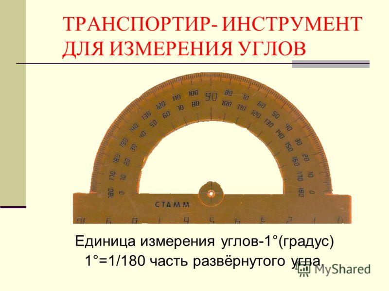 ТРАНСПОРТИР- ИНСТРУМЕНТ ДЛЯ ИЗМЕРЕНИЯ УГЛОВ Единица измерения углов-1°(градус) 1°=1/180 часть развёрнутого угла.