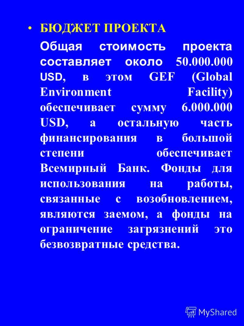 БЮДЖЕТ ПРОЕКТА Общая стоимость проекта составляет около 50.000.000 USD, в этом GEF (Global Environment Facility) обеспечивает сумму 6.000.000 USD, a остальную часть финансирования в большой степени обеспечивает Всемирный Банк. Фонды для использования