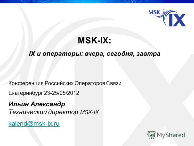 MSK-IX: IX и операторы: вчера, сегодня, завтра Конференция Российских Операторов Связи Екатеринбург 23-25/05/2012 Ильин Александр Технический директор MSK-IX kalend@msk-ix.ru