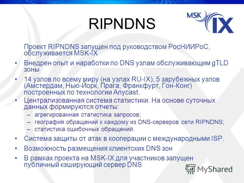 RIPNDNS Проект RIPNDNS запущен под руководством РосНИИРоС, обслуживается MSK-IX Внедрен опыт и наработки по DNS узлам обслуживающим gTLD зоны 14 узлов по всему миру (на узлах RU-IX), 5 зарубежных узлов (Амстердам, Нью-Йорк, Прага, Франкфурт, Гон-Конг
