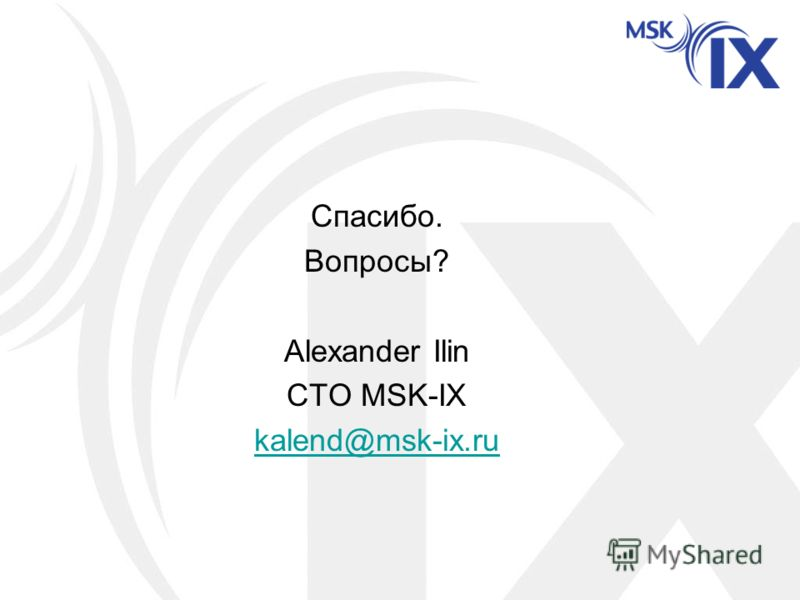 Спасибо. Вопросы? Alexander Ilin CTO MSK-IX kalend@msk-ix.ru