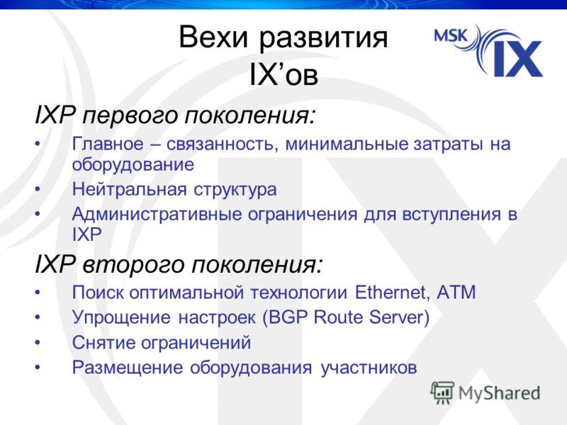 Вехи развития IXов IXP первого поколения: Главное – связанность, минимальные затраты на оборудование Нейтральная структура Административные ограничения для вступления в IXP IXP второго поколения: Поиск оптимальной технологии Ethernet, ATM Упрощение н