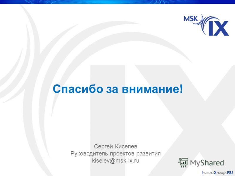 Спасибо за внимание! I nternet e X change.RU Сергей Киселев Руководитель проектов развития kiselev@msk-ix.ru