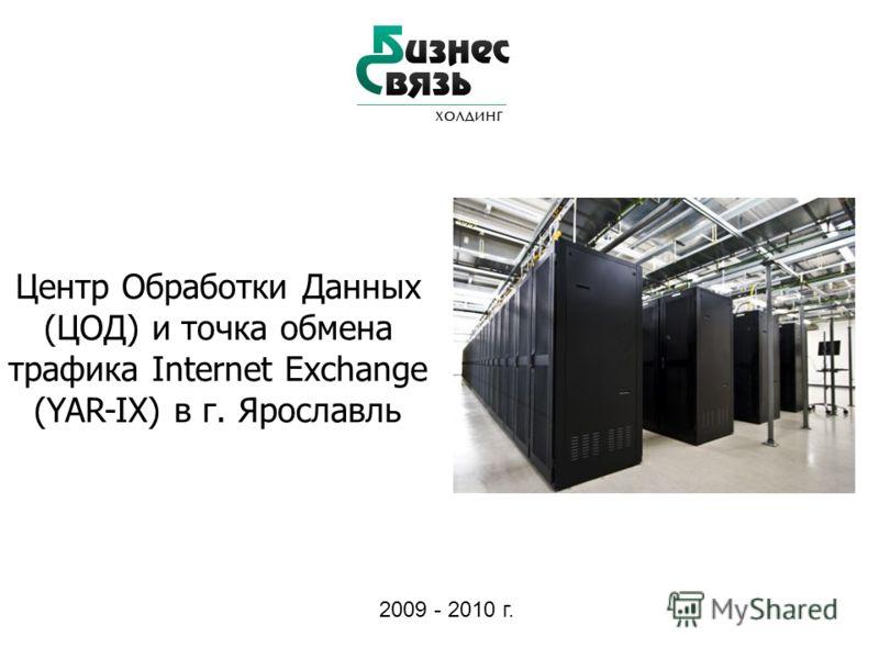 Центр Обработки Данных (ЦОД) и точка обмена трафика Internet Exchange (YAR-IX) в г. Ярославль 2009 - 2010 г.