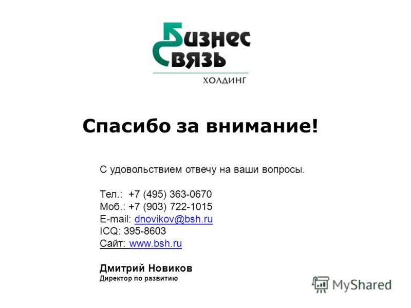 Спасибо за внимание! С удовольствием отвечу на ваши вопросы. Тел.: +7 (495) 363-0670 Моб.: +7 (903) 722-1015 E-mail: dnovikov@bsh.ru ICQ: 395-8603dnovikov@bsh.ru Сайт: www.bsh.ruwww.bsh.ru Дмитрий Новиков Директор по развитию