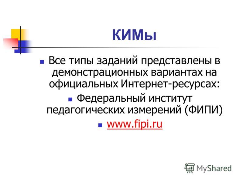 КИМы Все типы заданий представлены в демонстрационных вариантах на официальных Интернет-ресурсах: Федеральный институт педагогических измерений (ФИПИ) www.fipi.ru www.fipi.ru
