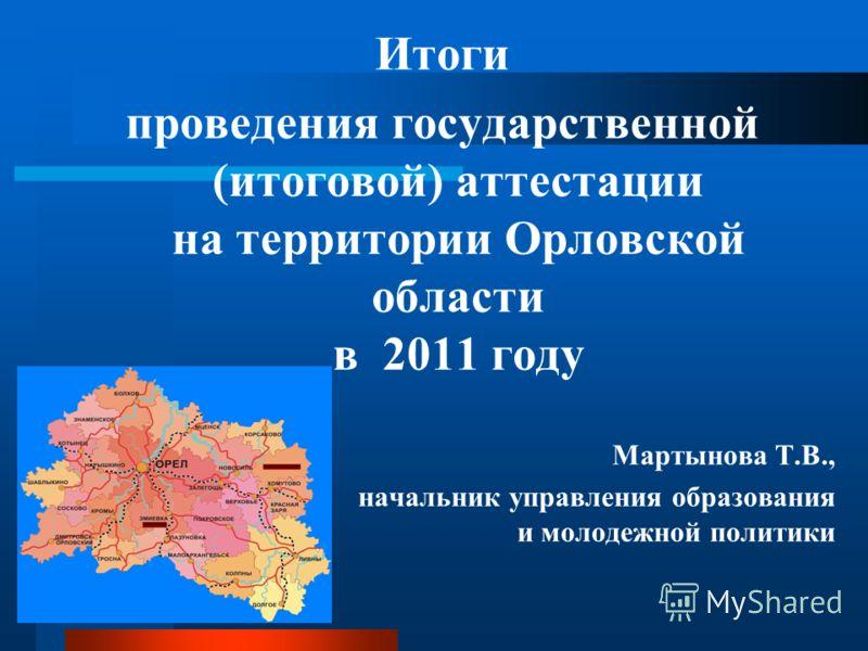 Итоги проведения государственной (итоговой) аттестации на территории Орловской области в 2011 году Мартынова Т.В., начальник управления образования и молодежной политики