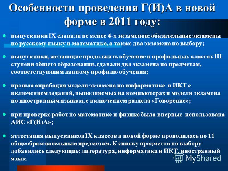 Особенности проведения Г(И)А в новой форме в 2011 году: выпускники IX сдавали не менее 4-х экзаменов: обязательные экзамены по русскому языку и математике, а также два экзамена по выбору; выпускники, желающие продолжить обучение в профильных классах