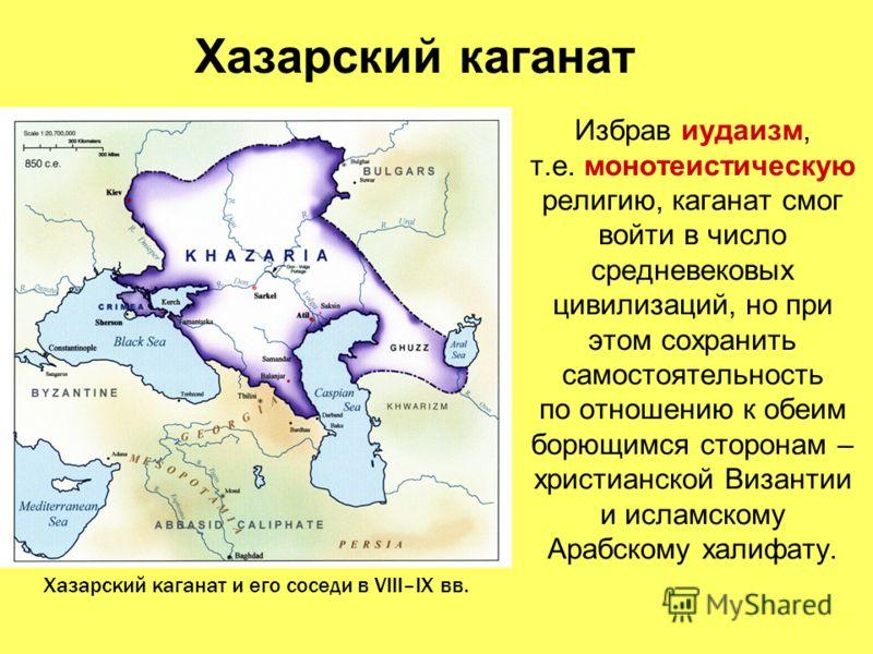 Хазарский каганат Избрав иудаизм, т.е. монотеистическую религию, каганат смог войти в число средневековых цивилизаций, но при этом сохранить самостоятельность по отношению к обеим борющимся сторонам – христианской Византии и исламскому Арабскому хали