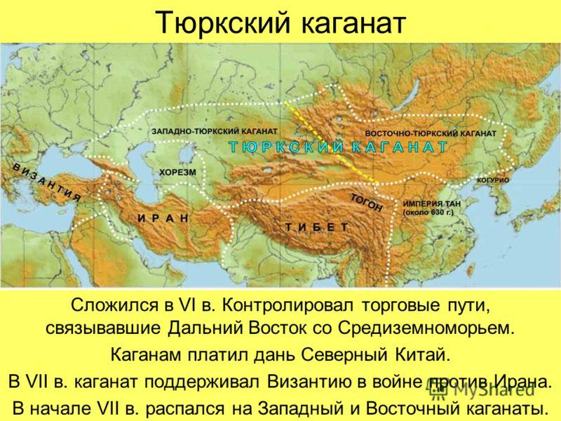 Тюркский каганат Сложился в VI в. Контролировал торговые пути, связывавшие Дальний Восток со Средиземноморьем. Каганам платил дань Северный Китай. В VII в. каганат поддерживал Византию в войне против Ирана. В начале VII в. распался на Западный и Вост