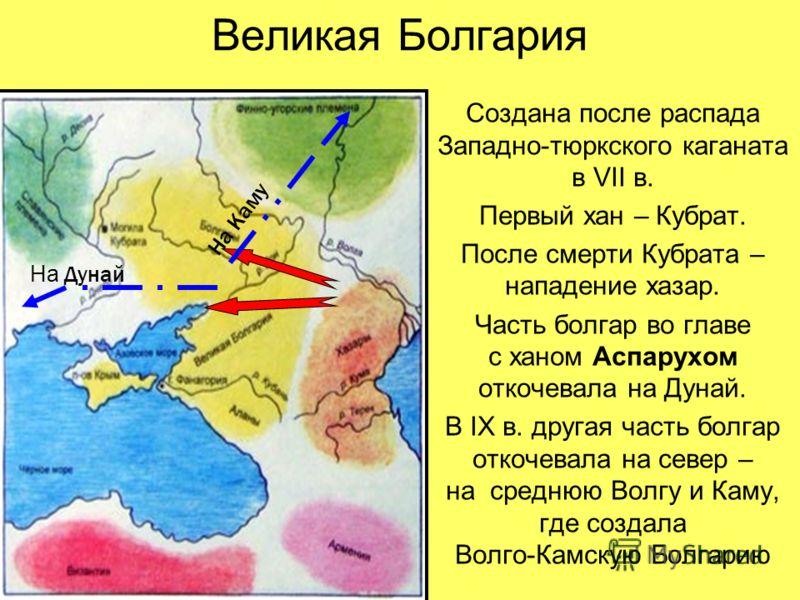 Великая Болгария Создана после распада Западно-тюркского каганата в VII в. Первый хан – Кубрат. После смерти Кубрата – нападение хазар. Часть болгар во главе с ханом Аспарухом откочевала на Дунай. В IX в. другая часть болгар откочевала на север – на