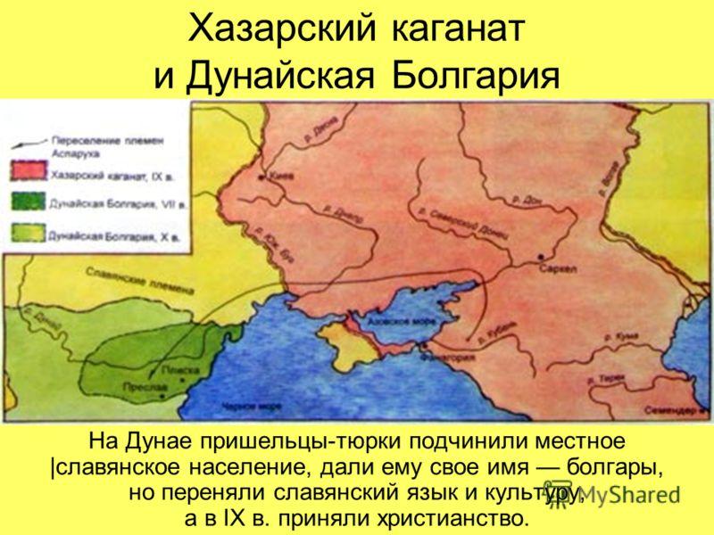 Хазарский каганат и Дунайская Болгария На Дунае пришельцы-тюрки подчинили местное |славянское население, дали ему свое имя болгары, но переняли славян