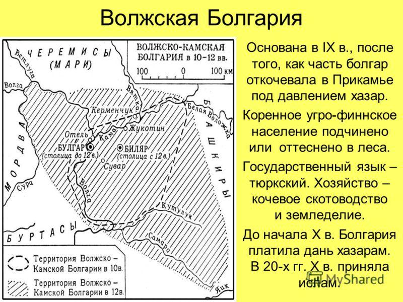 Волжская Болгария Основана в IX в., после того, как часть болгар откочевала в Прикамье под давлением хазар. Коренное угро-финнское население подчинено