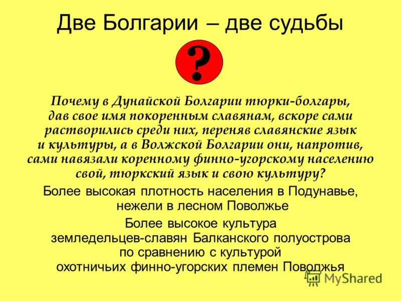 Две Болгарии – две судьбы Почему в Дунайской Болгарии тюрки-болгары, дав свое имя покоренным славянам, вскоре сами растворились среди них, переняв славянские язык и культуры, а в Волжской Болгарии они, напротив, сами навязали коренному финно-угорском