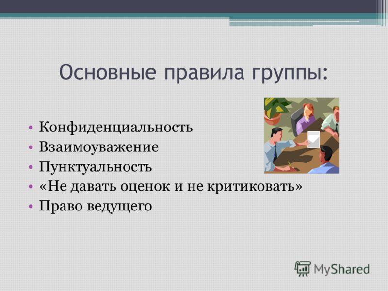 Основные правила группы: Конфиденциальность Взаимоуважение Пунктуальность «Не давать оценок и не критиковать» Право ведущего