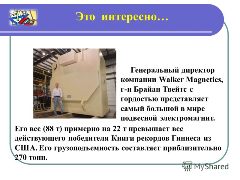 Генеральный директор компании Walker Magnetics, г-н Брайан Твейтс с гордостью представляет самый большой в мире подвесной электромагнит. Это интересно… Его вес (88 т) примерно на 22 т превышает вес действующего победителя Книги рекордов Гиннеса из СШ