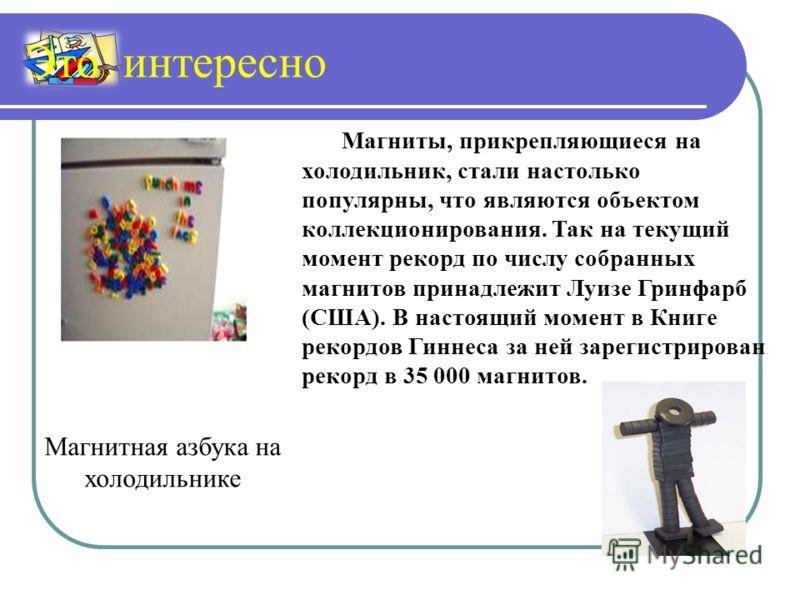 Магнитная азбука на холодильнике Магниты, прикрепляющиеся на холодильник, стали настолько популярны, что являются объектом коллекционирования. Так на текущий момент рекорд по числу собранных магнитов принадлежит Луизе Гринфарб (США). В настоящий моме