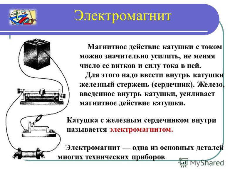 Магнитное действие катушки с током можно значительно усилить, не меняя число ее витков и силу тока в ней. Для этого надо ввести внутрь катушки железный стержень (сердечник). Железо, введенное внутрь катушки, усиливает магнитное действие катушки. Кату
