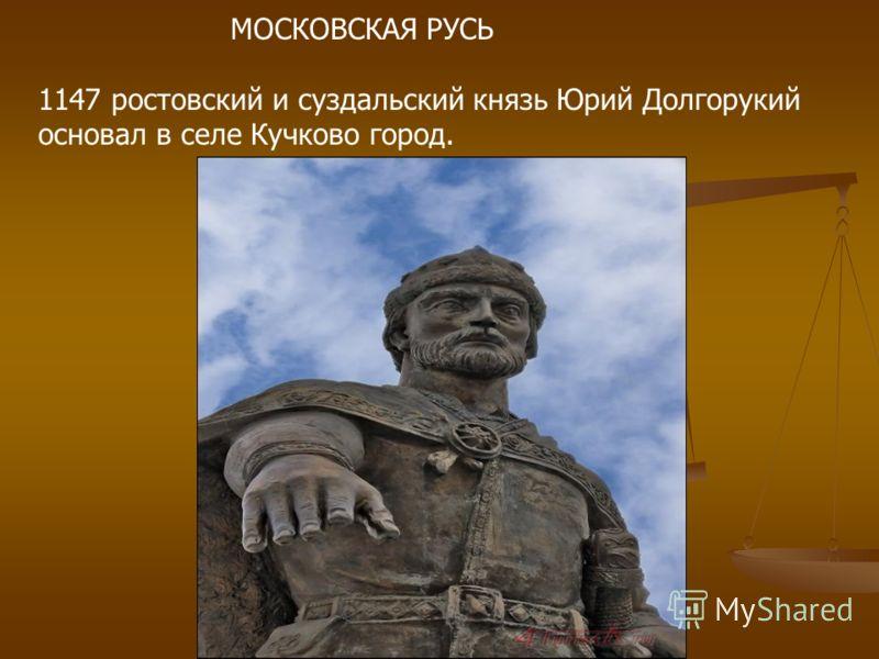 МОСКОВСКАЯ РУСЬ 1147 ростовский и суздальский князь Юрий Долгорукий основал в селе Кучково город.