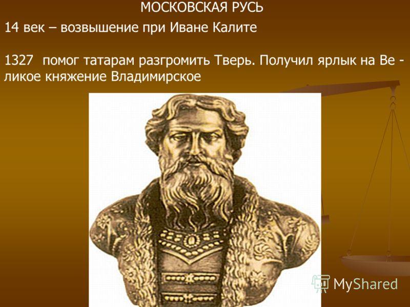 14 век – возвышение при Иване Калите 1327 помог татарам разгромить Тверь. Получил ярлык на Ве - ликое княжение Владимирское МОСКОВСКАЯ РУСЬ